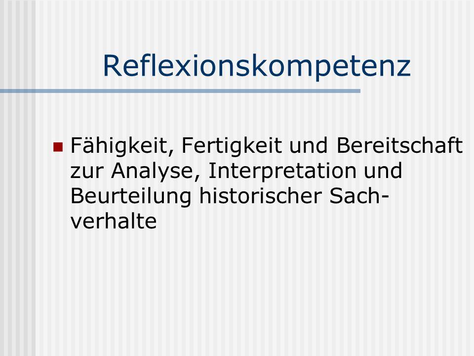 Reflexionskompetenz Fähigkeit, Fertigkeit und Bereitschaft zur Analyse, Interpretation und Beurteilung historischer Sach-verhalte.