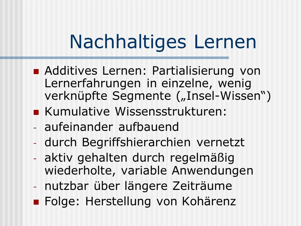 """Nachhaltiges Lernen Additives Lernen: Partialisierung von Lernerfahrungen in einzelne, wenig verknüpfte Segmente (""""Insel-Wissen )"""