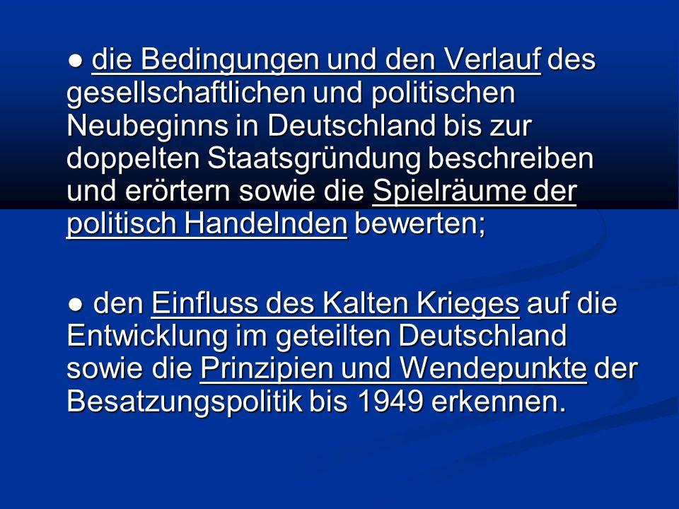 ● die Bedingungen und den Verlauf des gesellschaftlichen und politischen Neubeginns in Deutschland bis zur doppelten Staatsgründung beschreiben und erörtern sowie die Spielräume der politisch Handelnden bewerten;