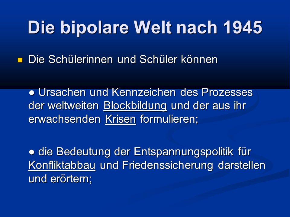 Die bipolare Welt nach 1945 Die Schülerinnen und Schüler können