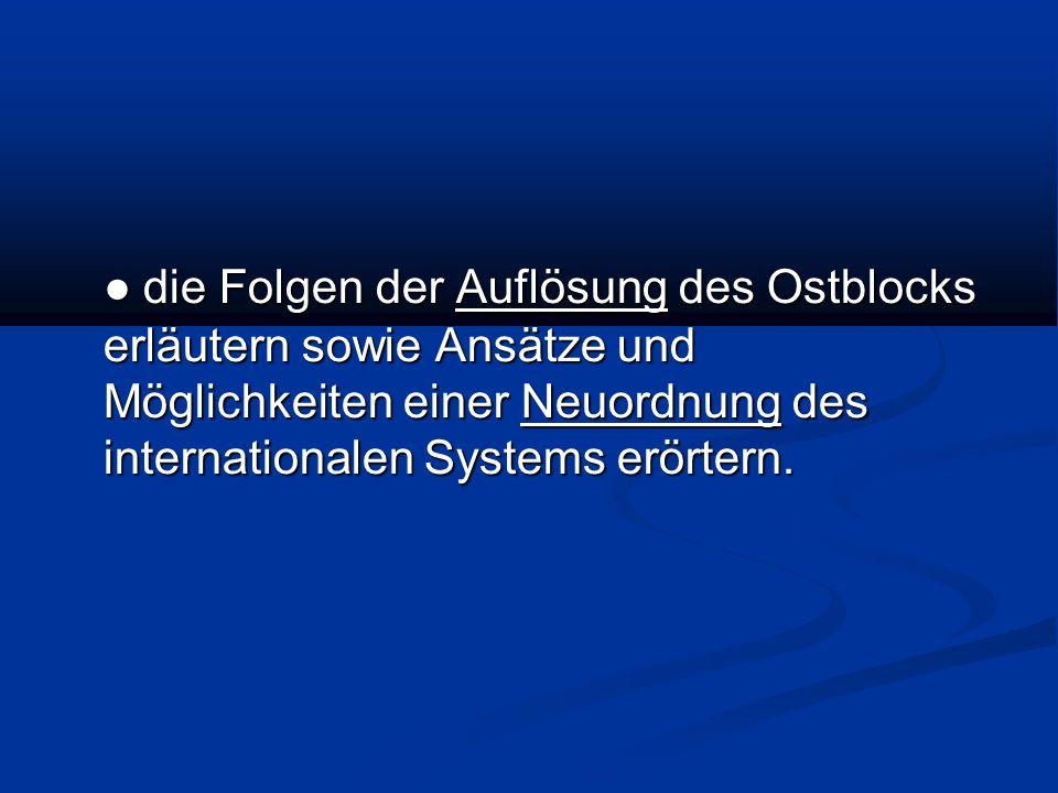 ● die Folgen der Auflösung des Ostblocks erläutern sowie Ansätze und Möglichkeiten einer Neuordnung des internationalen Systems erörtern.