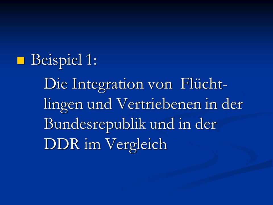 Beispiel 1: Die Integration von Flücht- lingen und Vertriebenen in der Bundesrepublik und in der DDR im Vergleich.