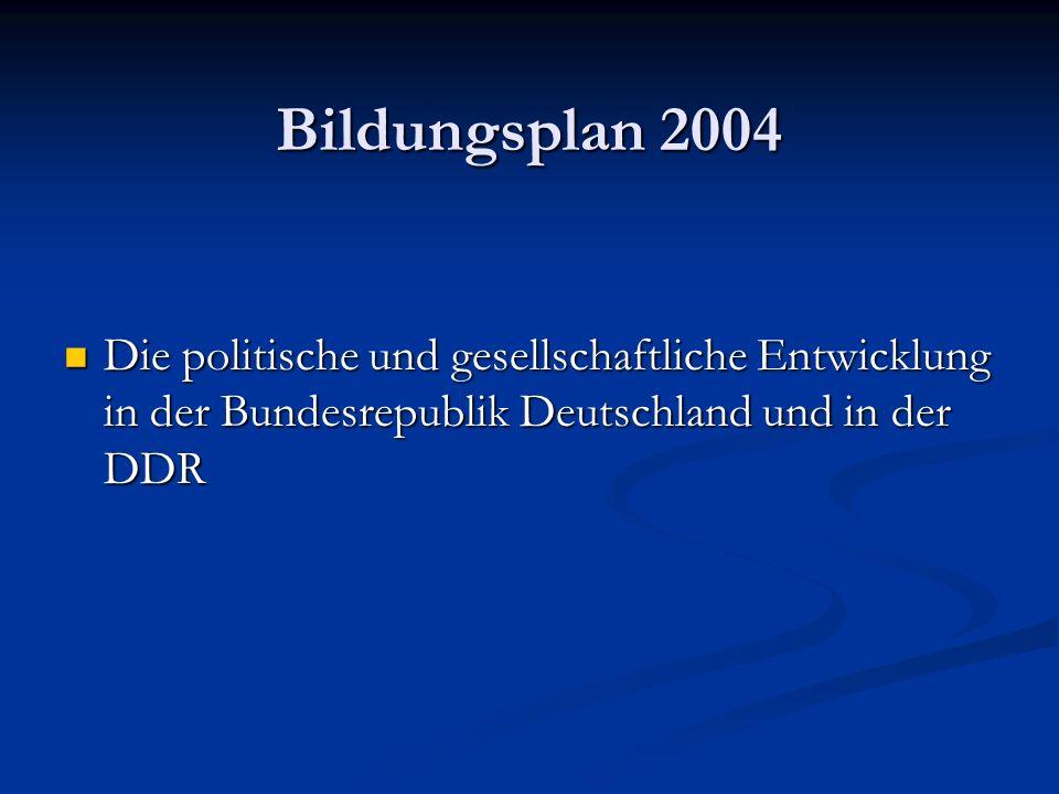 Bildungsplan 2004 Die politische und gesellschaftliche Entwicklung in der Bundesrepublik Deutschland und in der DDR.