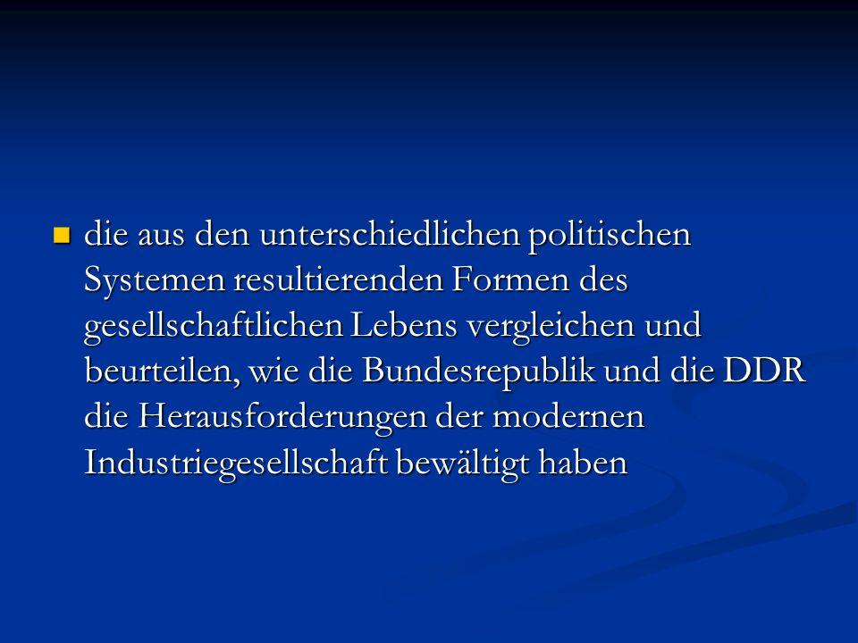 die aus den unterschiedlichen politischen Systemen resultierenden Formen des gesellschaftlichen Lebens vergleichen und beurteilen, wie die Bundesrepublik und die DDR die Herausforderungen der modernen Industriegesellschaft bewältigt haben