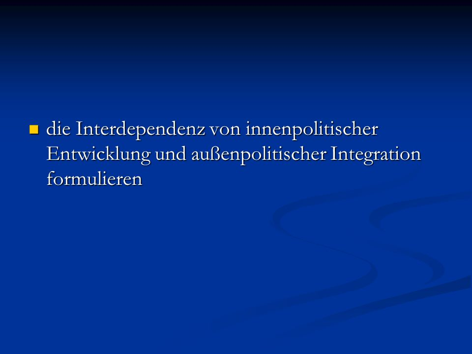 die Interdependenz von innenpolitischer Entwicklung und außenpolitischer Integration formulieren