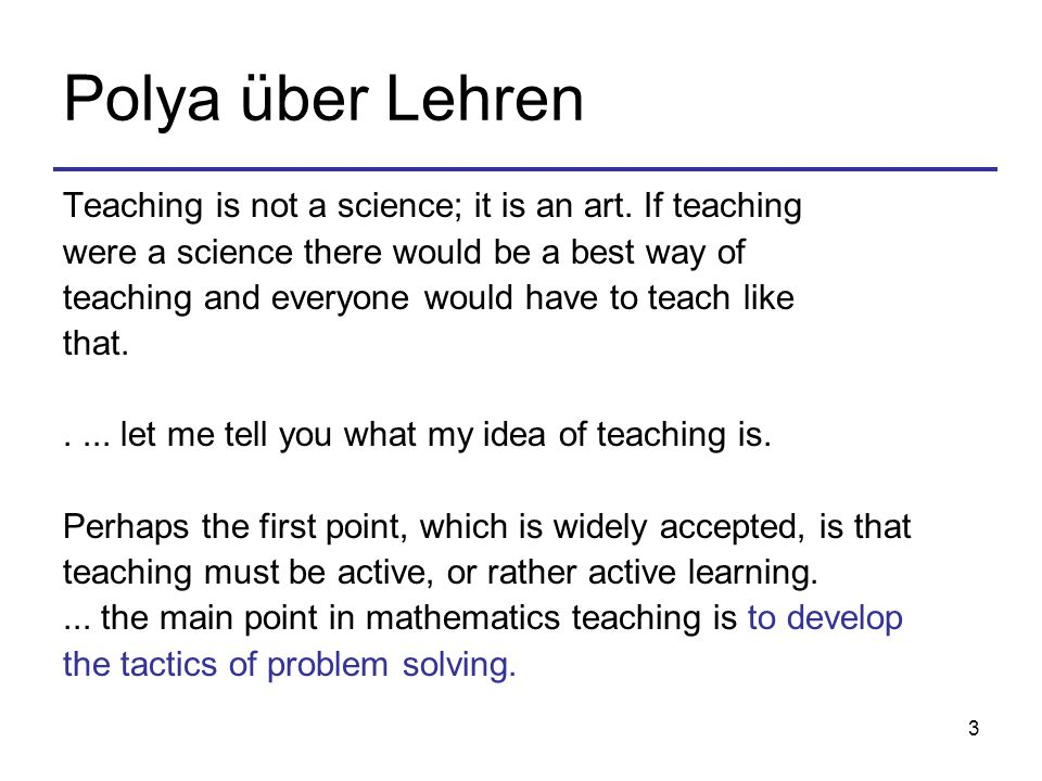 Polya über Lehren Teaching is not a science; it is an art. If teaching