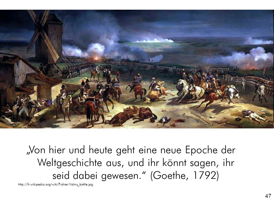 """""""Von hier und heute geht eine neue Epoche der Weltgeschichte aus, und ihr könnt sagen, ihr seid dabei gewesen. (Goethe, 1792)"""