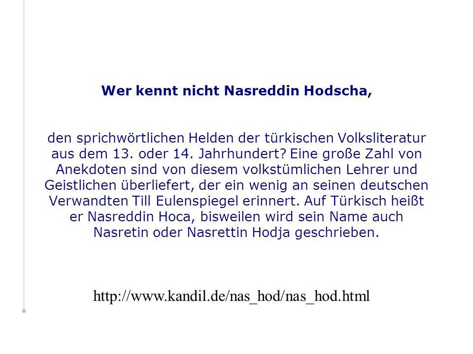 Wer kennt nicht Nasreddin Hodscha, den sprichwörtlichen Helden der türkischen Volksliteratur aus dem 13. oder 14. Jahrhundert Eine große Zahl von Anekdoten sind von diesem volkstümlichen Lehrer und Geistlichen überliefert, der ein wenig an seinen deutschen Verwandten Till Eulenspiegel erinnert. Auf Türkisch heißt er Nasreddin Hoca, bisweilen wird sein Name auch Nasretin oder Nasrettin Hodja geschrieben.