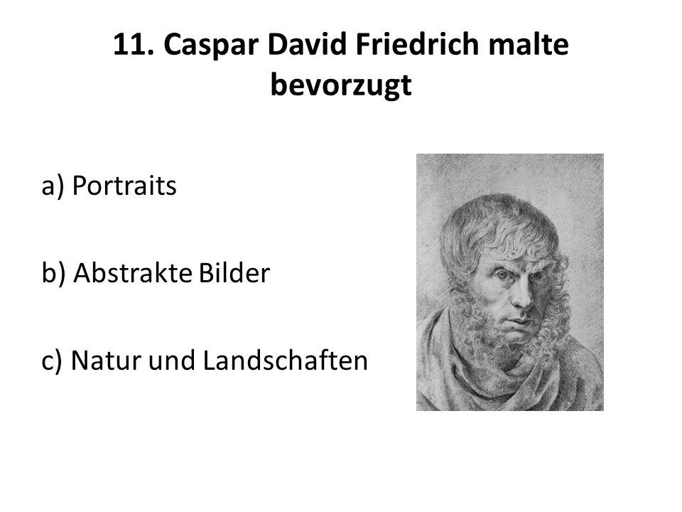 11. Caspar David Friedrich malte bevorzugt