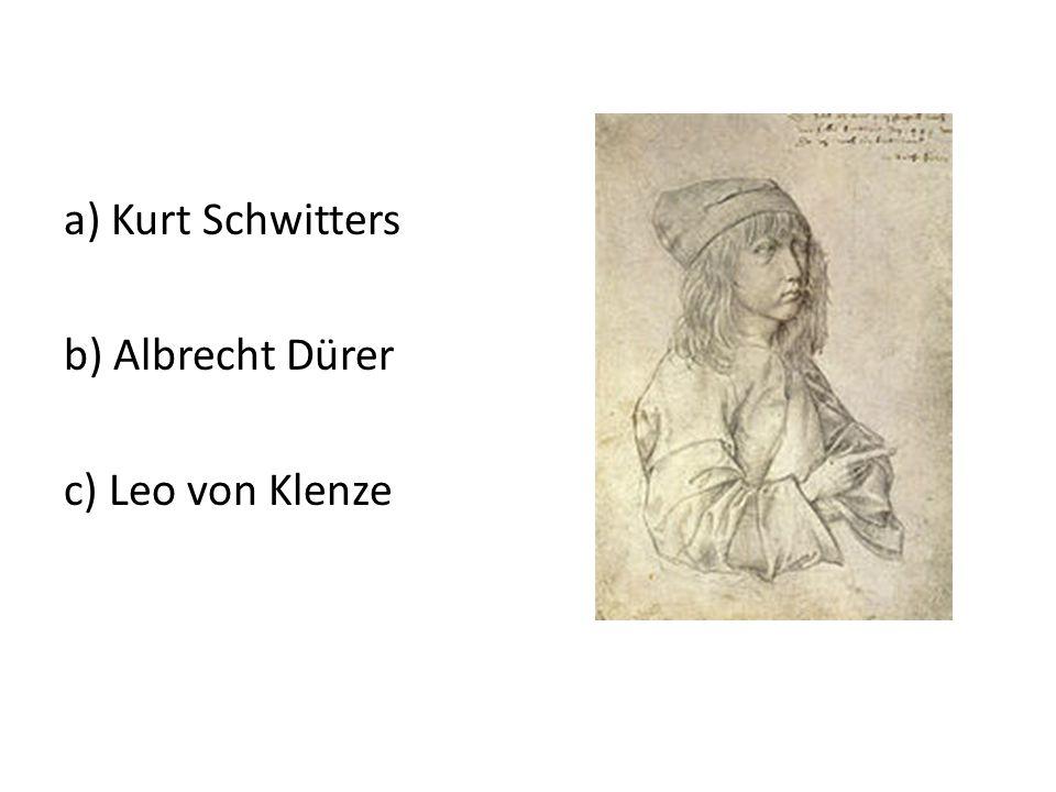 a) Kurt Schwitters b) Albrecht Dürer c) Leo von Klenze