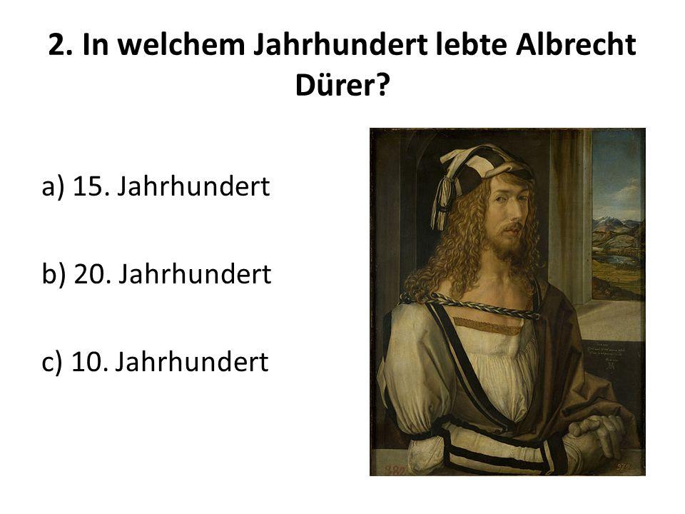 2. In welchem Jahrhundert lebte Albrecht Dürer