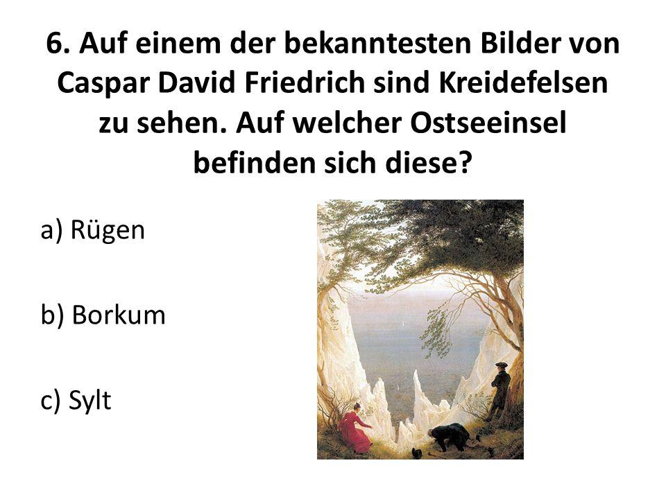 6. Auf einem der bekanntesten Bilder von Caspar David Friedrich sind Kreidefelsen zu sehen. Auf welcher Ostseeinsel befinden sich diese
