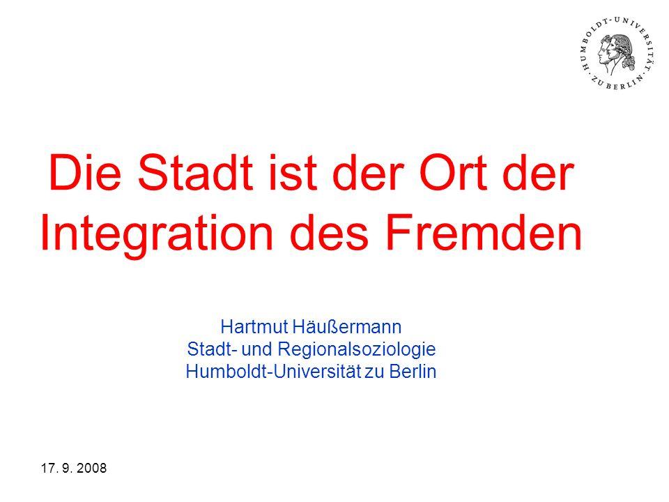 Die Stadt ist der Ort der Integration des Fremden Hartmut Häußermann Stadt- und Regionalsoziologie Humboldt-Universität zu Berlin