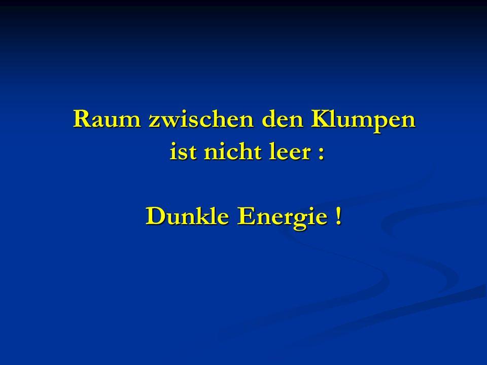 Raum zwischen den Klumpen ist nicht leer : Dunkle Energie !