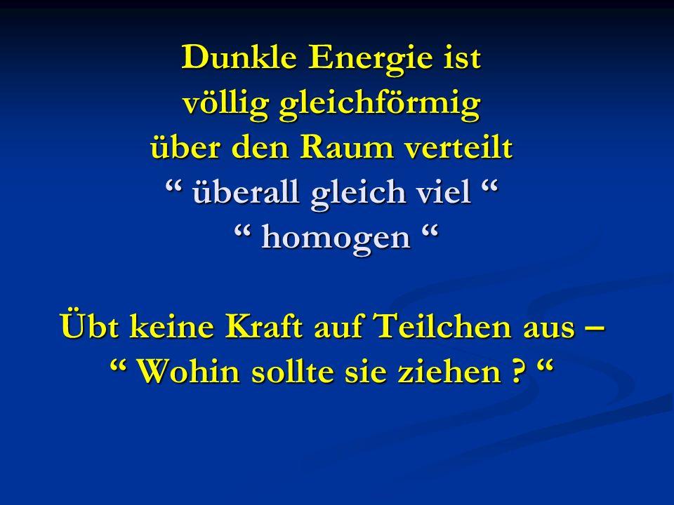 Dunkle Energie ist völlig gleichförmig über den Raum verteilt überall gleich viel homogen Übt keine Kraft auf Teilchen aus – Wohin sollte sie ziehen .