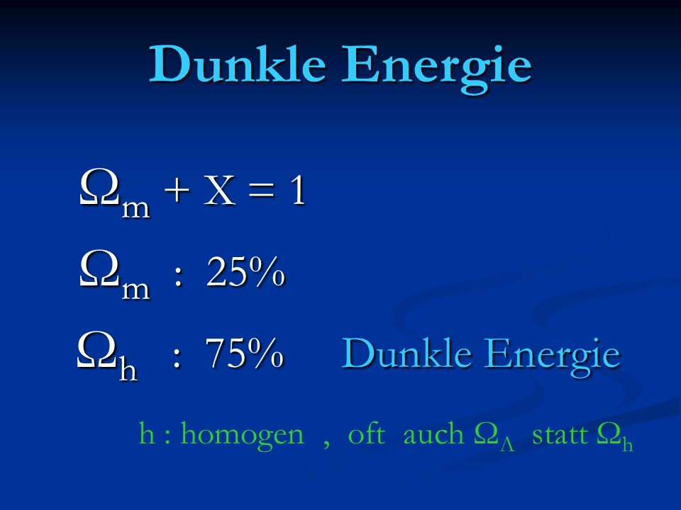 Dunkle Energie Ωm + X = 1 Ωm : 25% Ωh : 75% Dunkle Energie