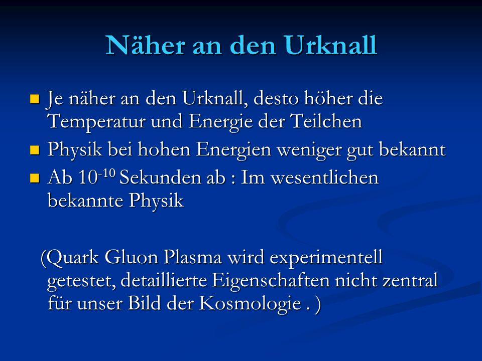 Näher an den Urknall Je näher an den Urknall, desto höher die Temperatur und Energie der Teilchen. Physik bei hohen Energien weniger gut bekannt.