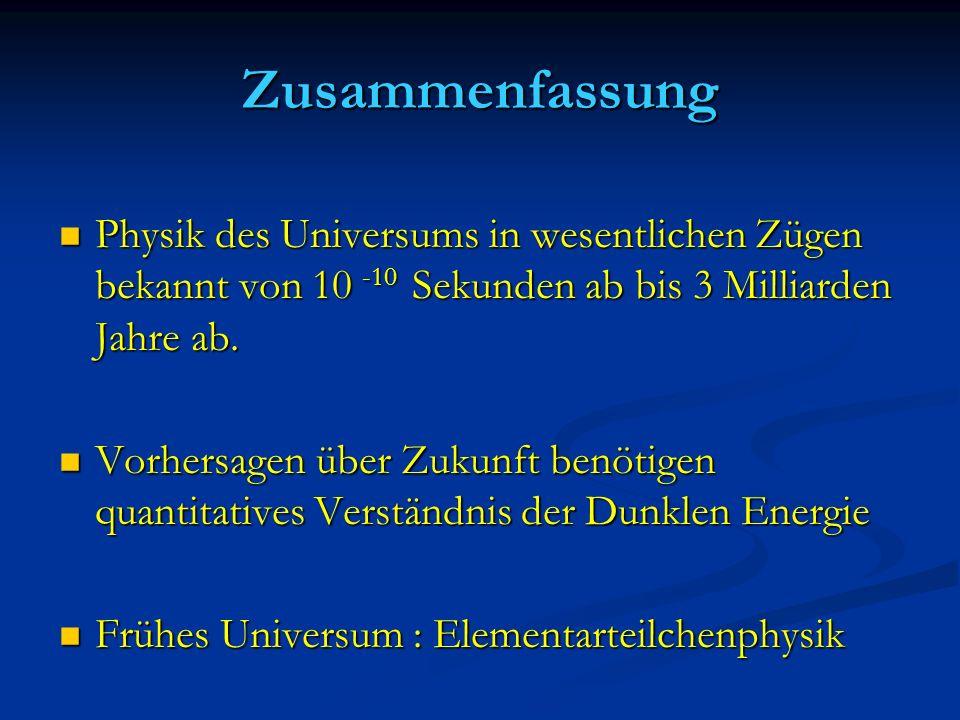 Zusammenfassung Physik des Universums in wesentlichen Zügen bekannt von 10 -10 Sekunden ab bis 3 Milliarden Jahre ab.
