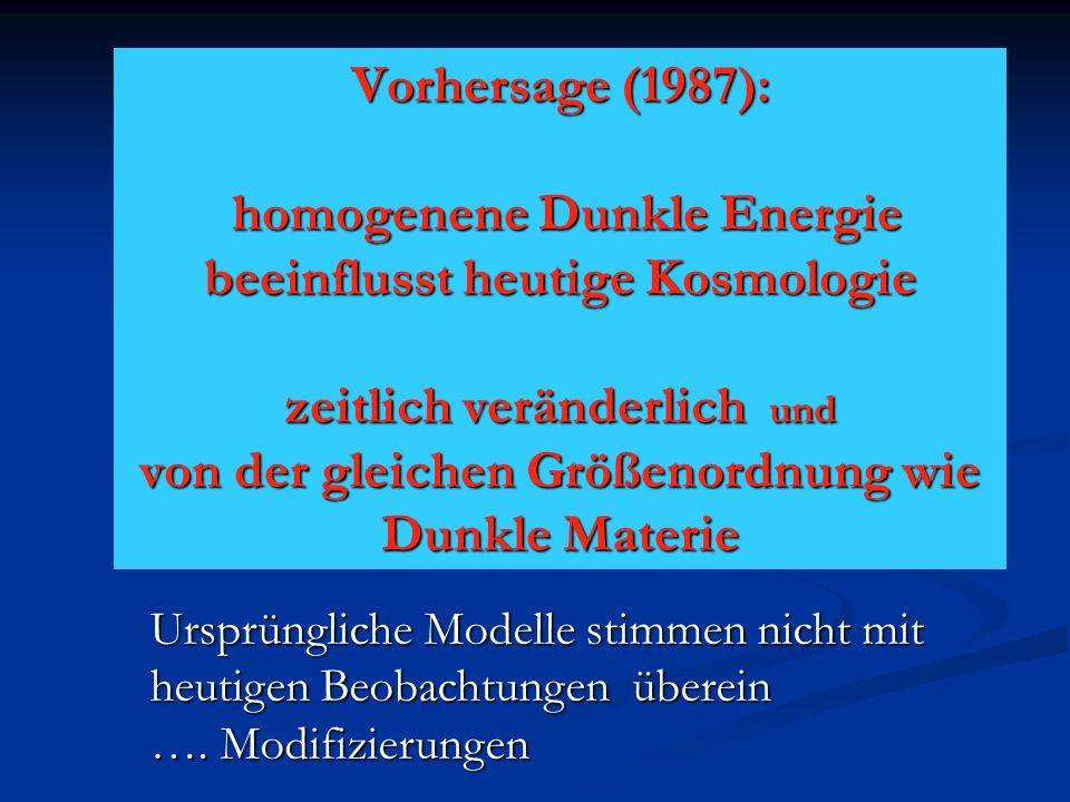 Vorhersage (1987): homogenene Dunkle Energie beeinflusst heutige Kosmologie zeitlich veränderlich und von der gleichen Größenordnung wie Dunkle Materie