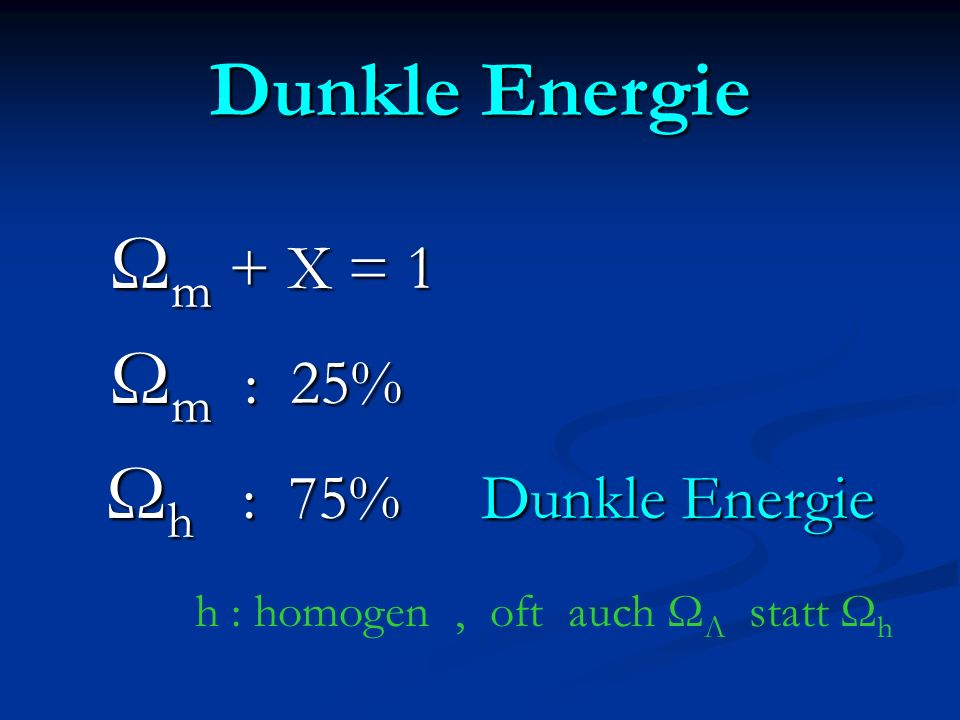 Dunkle Energie Ωm + X = 1 Ωm : 25% Ωh : 75% Dunkle Energie