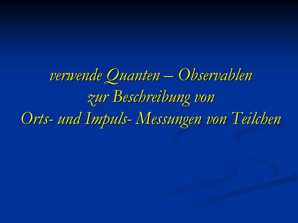 verwende Quanten – Observablen zur Beschreibung von Orts- und Impuls- Messungen von Teilchen