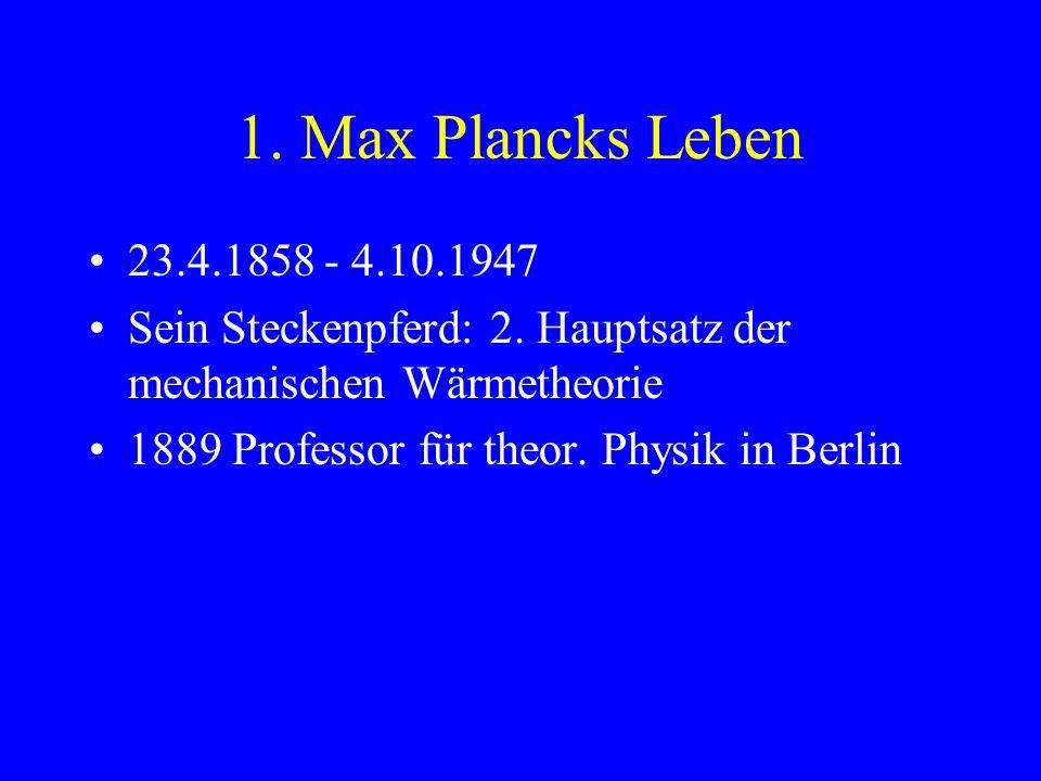 1. Max Plancks Leben 23.4.1858 - 4.10.1947. Sein Steckenpferd: 2. Hauptsatz der mechanischen Wärmetheorie.