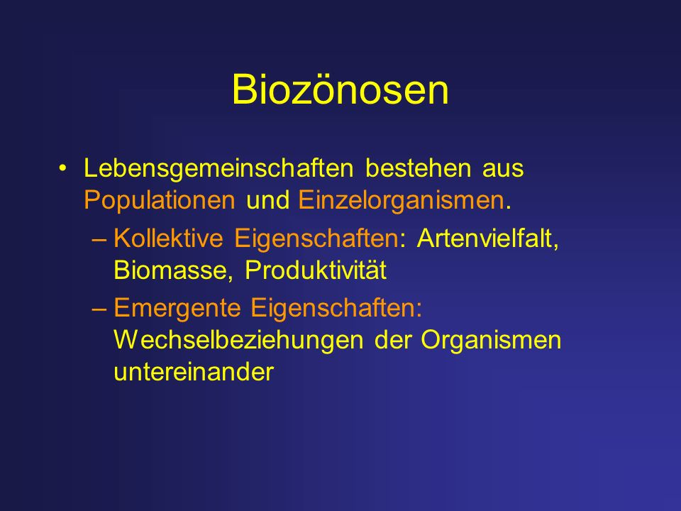 BiozönosenLebensgemeinschaften bestehen aus Populationen und Einzelorganismen. Kollektive Eigenschaften: Artenvielfalt, Biomasse, Produktivität.