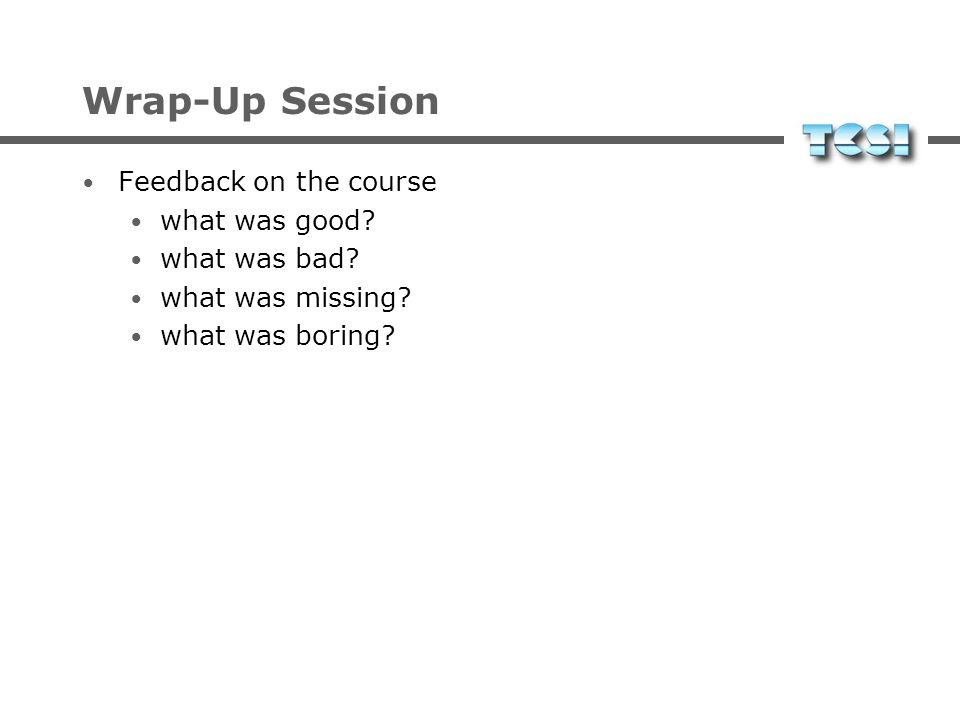 Wrap-Up Session Feedback on the course what was good what was bad