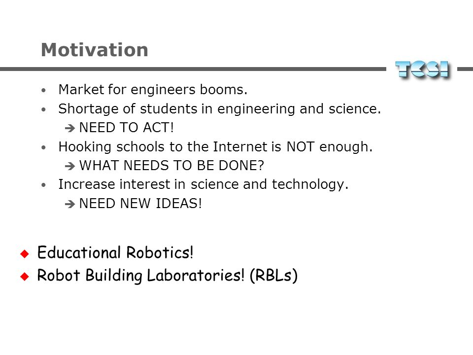 Motivation Educational Robotics! Robot Building Laboratories! (RBLs)