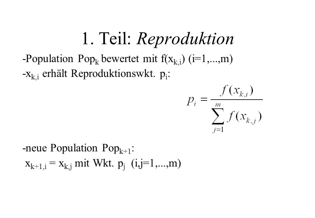 1. Teil: Reproduktion -Population Popk bewertet mit f(xk,i) (i=1,...,m) -xk,i erhält Reproduktionswkt. pi: