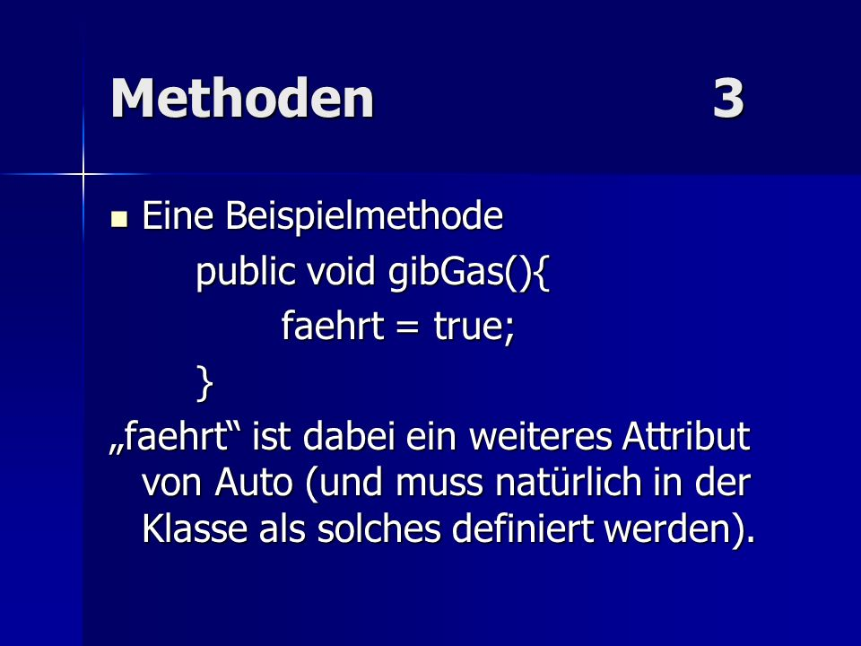 Methoden 3 Eine Beispielmethode public void gibGas(){ faehrt = true; }