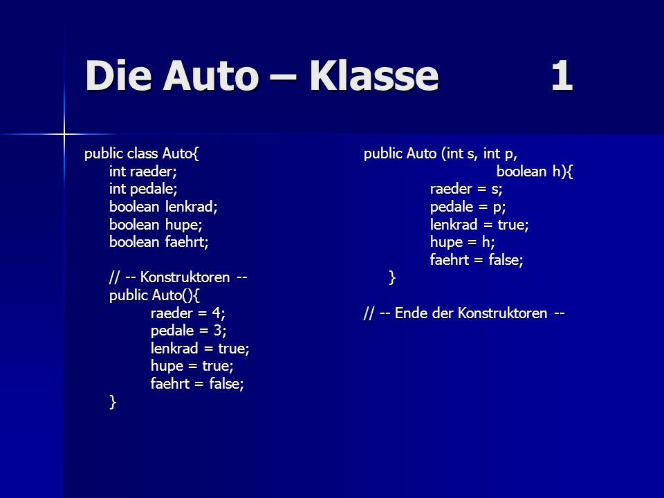 Die Auto – Klasse 1 public class Auto{ int raeder; int pedale;