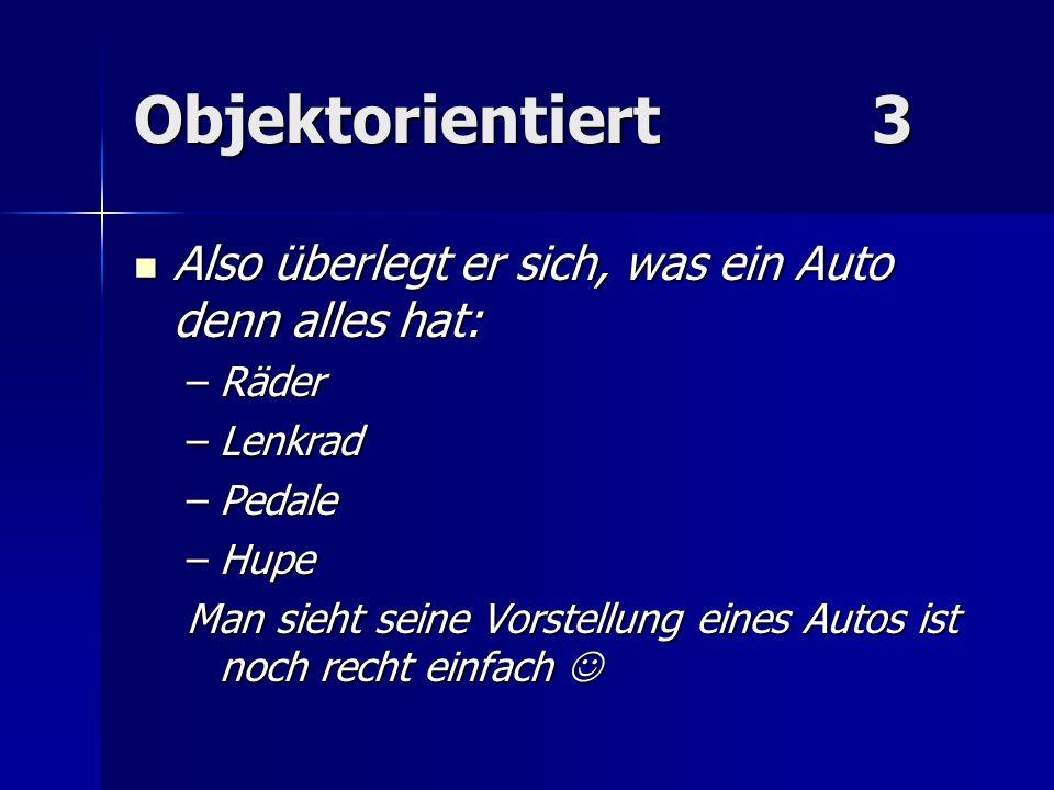 Objektorientiert 3 Also überlegt er sich, was ein Auto denn alles hat: