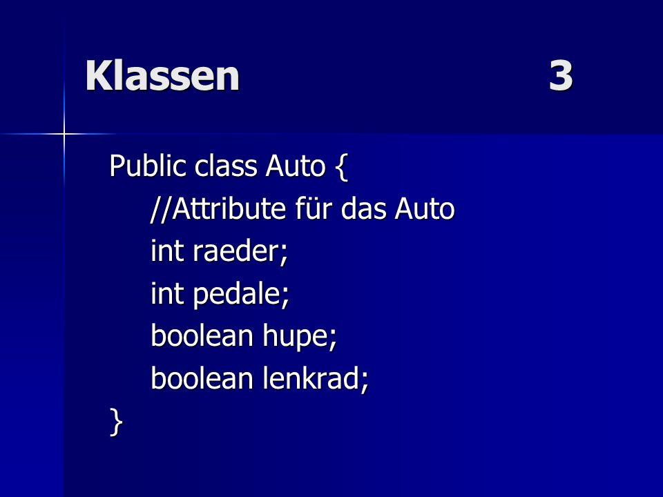Klassen 3 Public class Auto { //Attribute für das Auto int raeder;