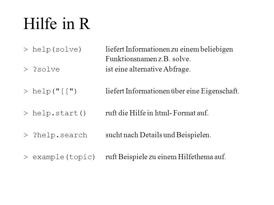 Hilfe in R > help(solve) liefert Informationen zu einem beliebigen Funktionsnamen z.B. solve. > solve ist eine alternative Abfrage.