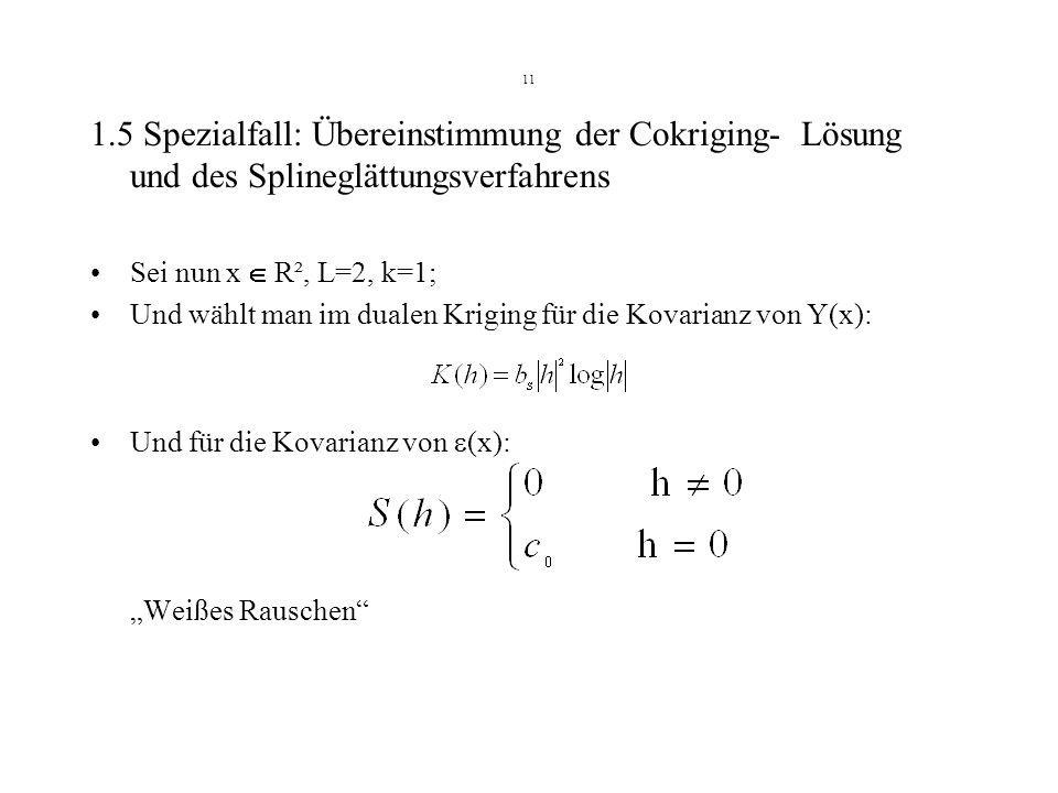 11 1.5 Spezialfall: Übereinstimmung der Cokriging- Lösung und des Splineglättungsverfahrens. Sei nun x  R², L=2, k=1;