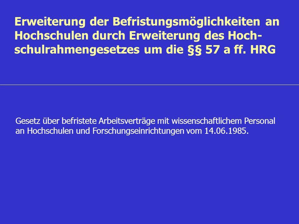 Erweiterung der Befristungsmöglichkeiten an Hochschulen durch Erweiterung des Hoch- schulrahmengesetzes um die §§ 57 a ff. HRG