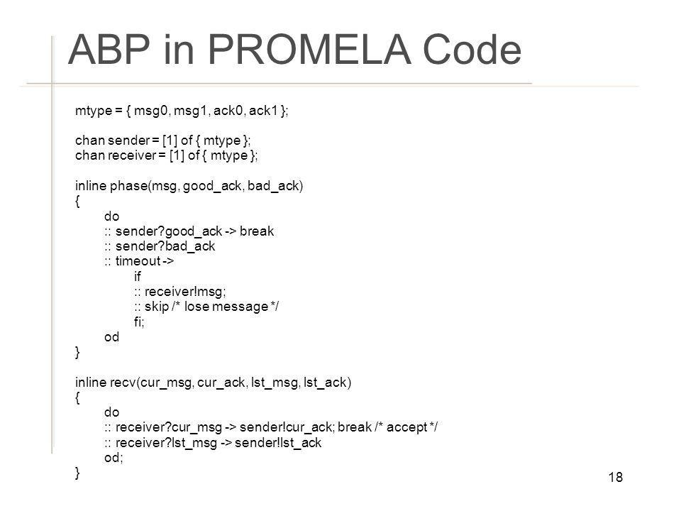 ABP in PROMELA Code mtype = { msg0, msg1, ack0, ack1 };
