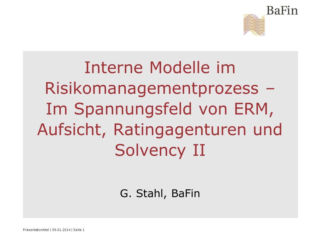 Interne Modelle im Risikomanagementprozess – Im Spannungsfeld von ERM, Aufsicht, Ratingagenturen und Solvency II G. Stahl, BaFin