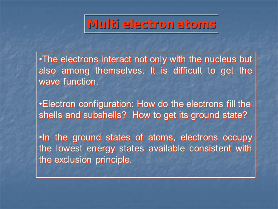 Multi electron atomsThe electrons interact not only with the nucleus but also among themselves. It is difficult to get the wave function.