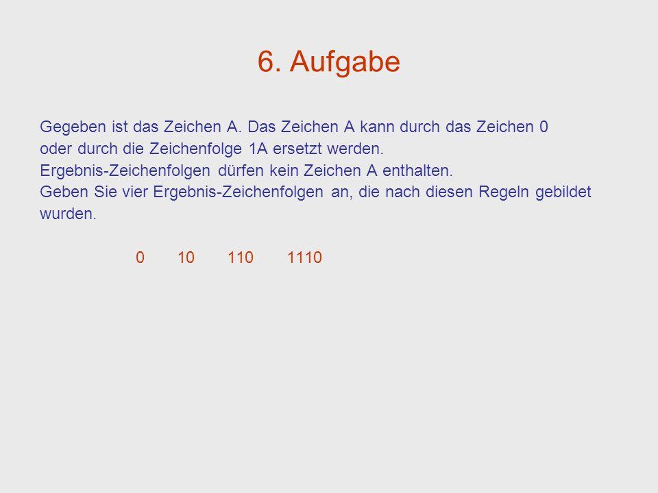 6. Aufgabe Gegeben ist das Zeichen A. Das Zeichen A kann durch das Zeichen 0. oder durch die Zeichenfolge 1A ersetzt werden.