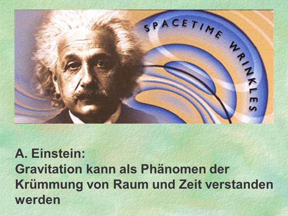 A. Einstein: Gravitation kann als Phänomen der Krümmung von Raum und Zeit verstanden werden