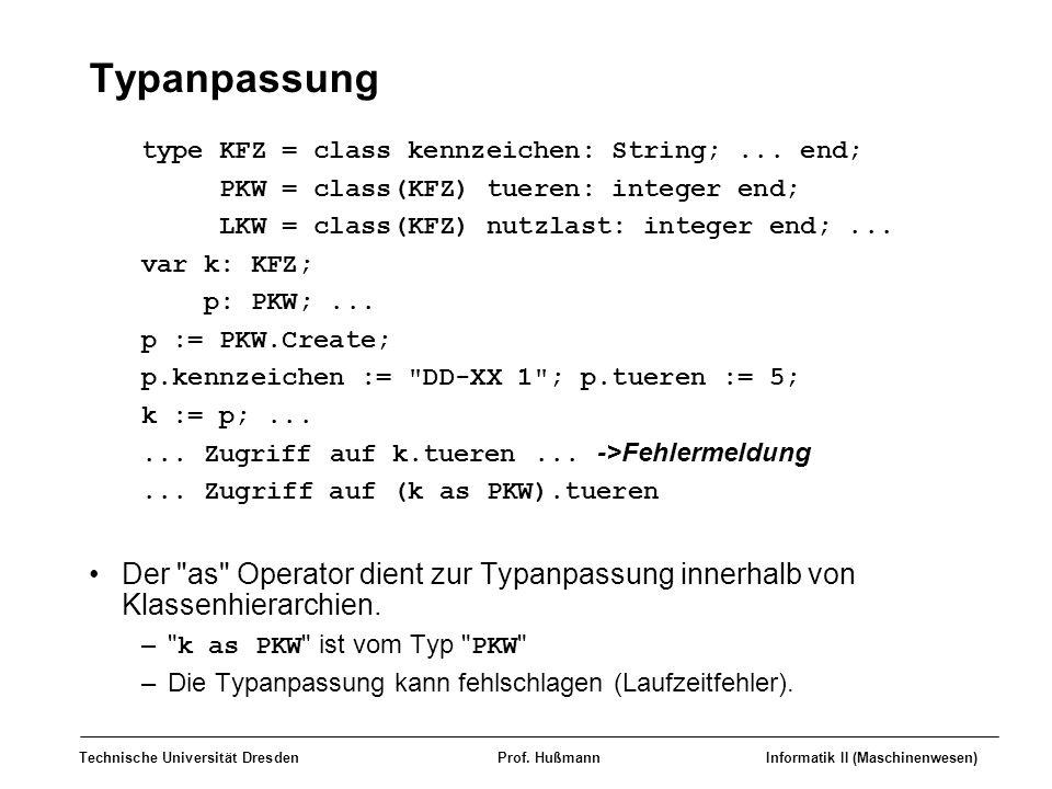 Typanpassung type KFZ = class kennzeichen: String; ... end; PKW = class(KFZ) tueren: integer end; LKW = class(KFZ) nutzlast: integer end; ...