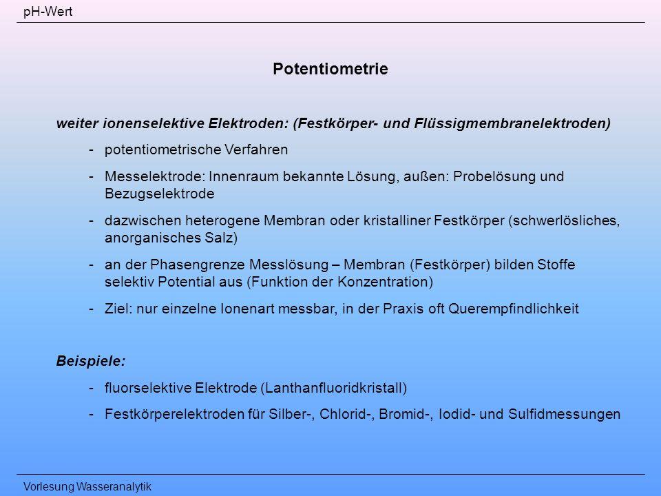 pH-Wert Potentiometrie. weiter ionenselektive Elektroden: (Festkörper- und Flüssigmembranelektroden)