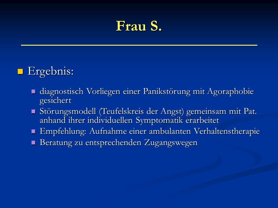 Frau S. Ergebnis: diagnostisch Vorliegen einer Panikstörung mit Agoraphobie gesichert.