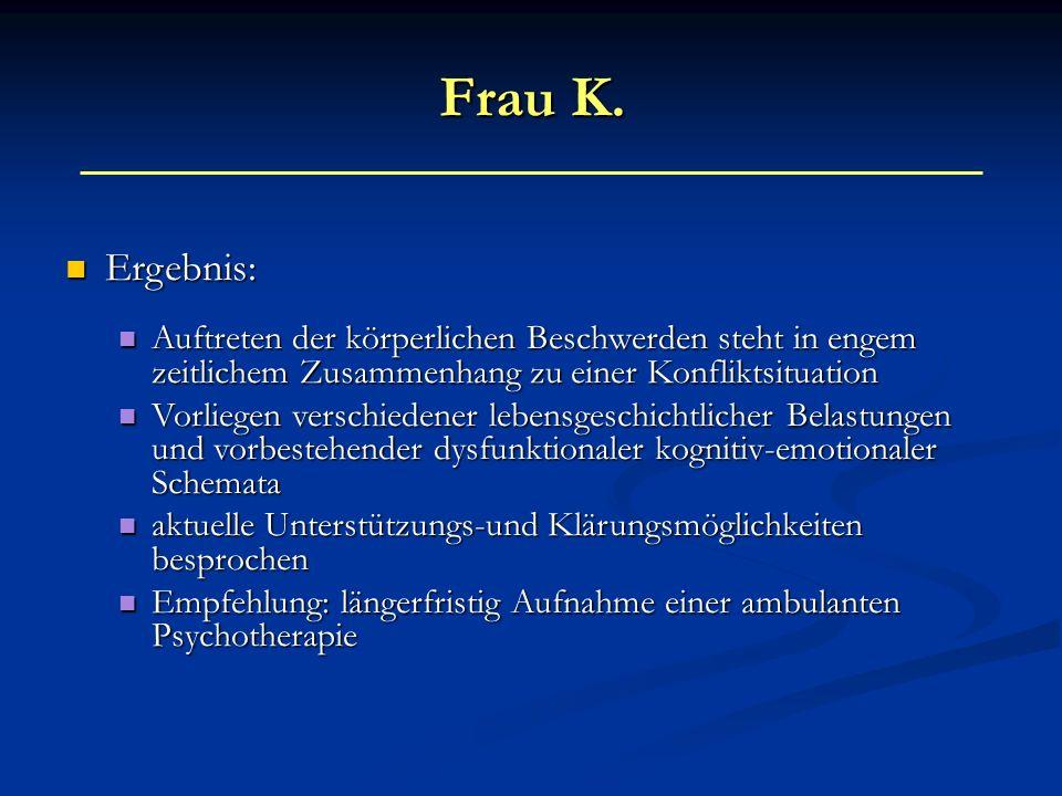 Frau K. Ergebnis: Auftreten der körperlichen Beschwerden steht in engem zeitlichem Zusammenhang zu einer Konfliktsituation.