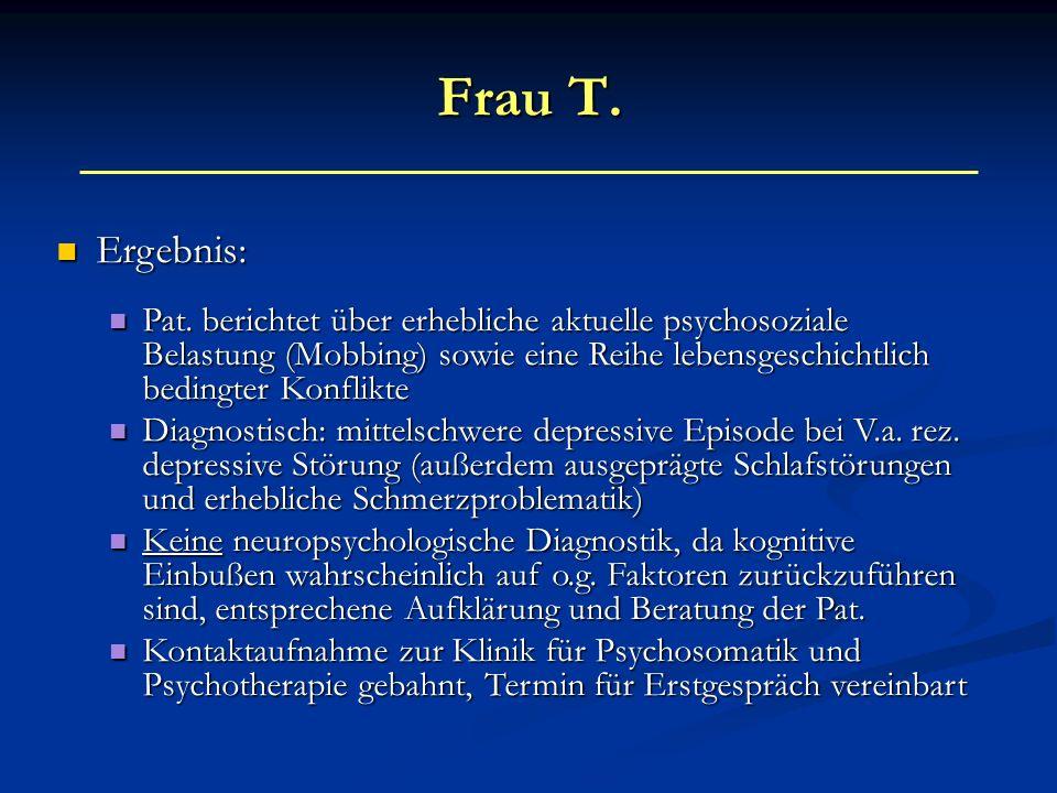Frau T. Ergebnis: Pat. berichtet über erhebliche aktuelle psychosoziale Belastung (Mobbing) sowie eine Reihe lebensgeschichtlich bedingter Konflikte.