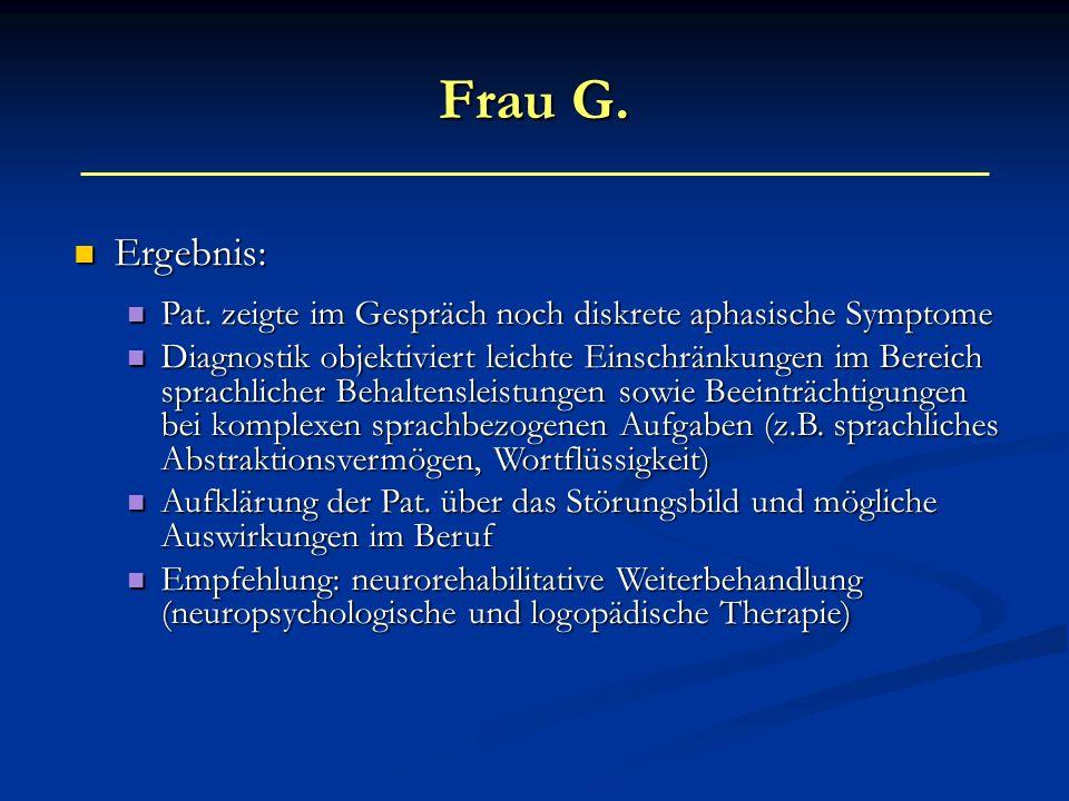 Frau G. Ergebnis: Pat. zeigte im Gespräch noch diskrete aphasische Symptome.
