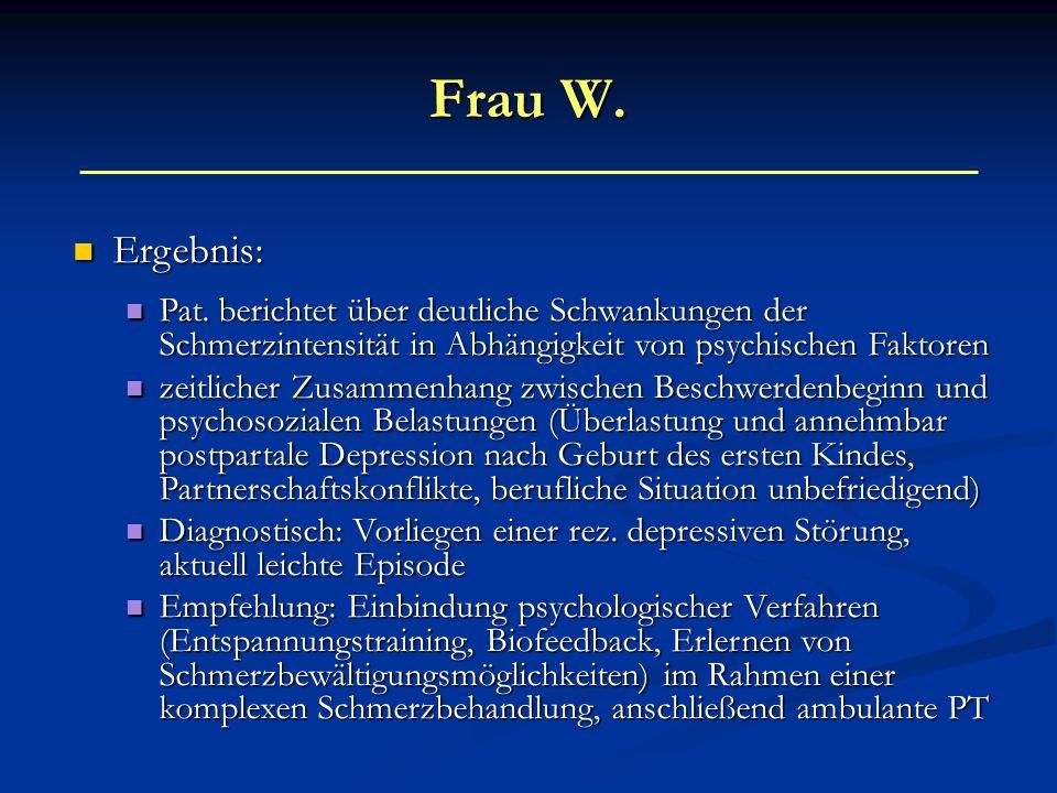 Frau W. Ergebnis: Pat. berichtet über deutliche Schwankungen der Schmerzintensität in Abhängigkeit von psychischen Faktoren.