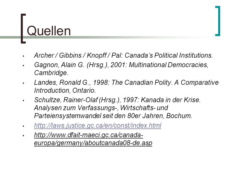 Quellen Archer / Gibbins / Knopff / Pal: Canada's Political Institutions. Gagnon, Alain G. (Hrsg.), 2001: Multinational Democracies, Cambridge.